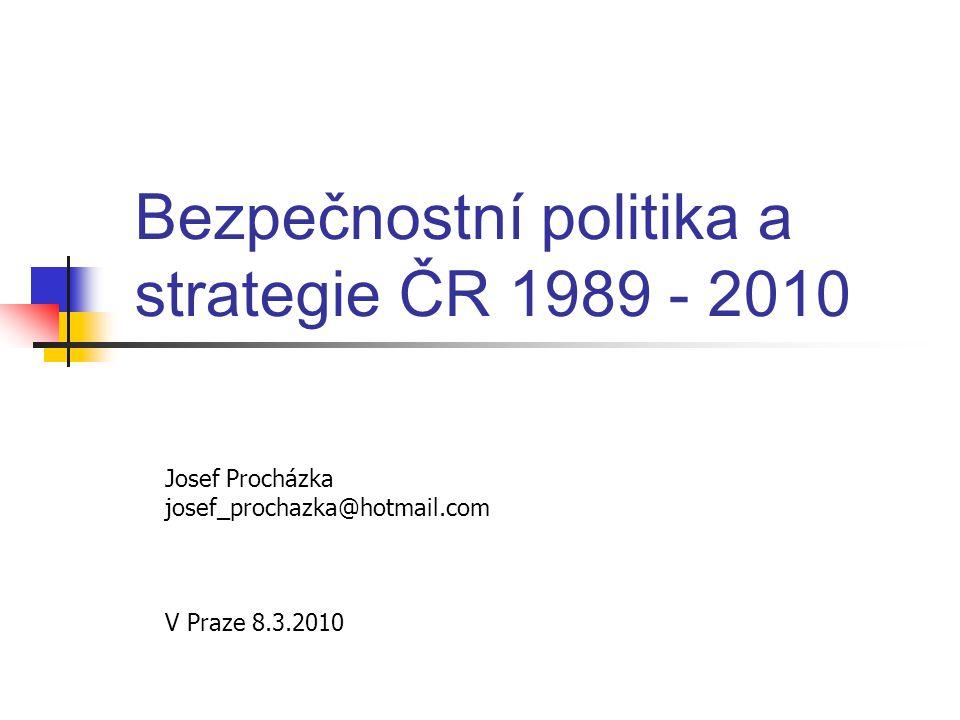 Bezpečnostní politika a strategie ČR 1989 - 2010 Josef Procházka josef_prochazka@hotmail.com V Praze 8.3.2010