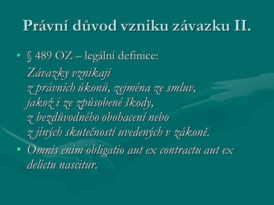 Právní důvod vzniku závazku II. § 489 OZ – legální definice:§ 489 OZ – legální definice: Závazky vznikají z právních úkonů, zejména ze smluv, jakož i