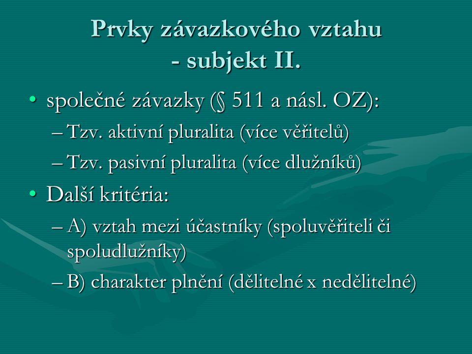 Prvky závazkového vztahu - subjekt II. společné závazky (§ 511 a násl. OZ):společné závazky (§ 511 a násl. OZ): –Tzv. aktivní pluralita (více věřitelů