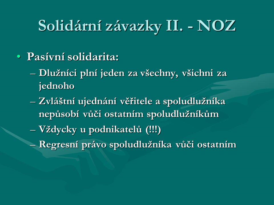 Solidární závazky II. - NOZ Pasívní solidarita:Pasívní solidarita: –Dlužníci plní jeden za všechny, všichni za jednoho –Zvláštní ujednání věřitele a s