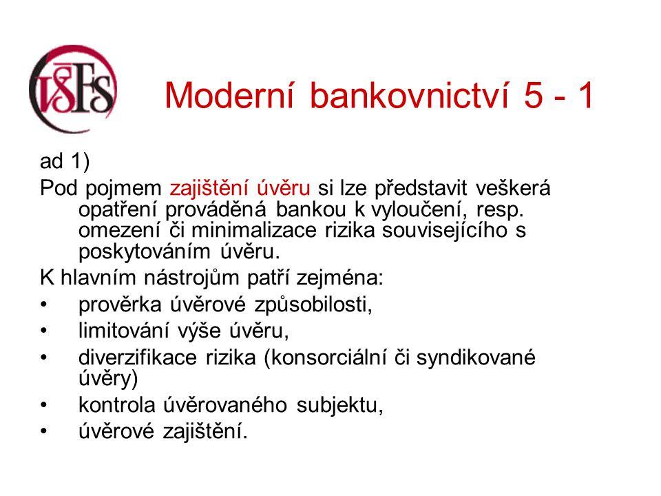 Moderní bankovnictví 5 - 1 Zajištění se může vyskytovat v následujících formách: 1.Klasické bankovní úvěrové zajišťovací instrumetny 2.Dodatečná ochrana smluvních ujednání 3.Úvěrová pojištění 4.Úvěrové deriváty - banka zde přesouvá riziko na jiný subjekt.