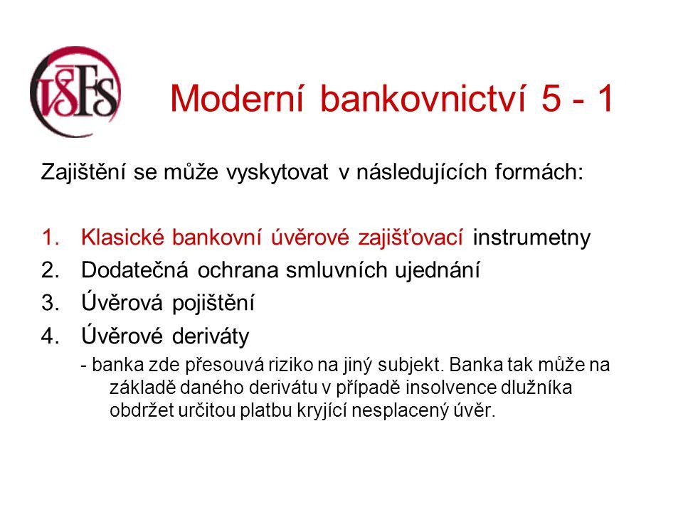 Moderní bankovnictví 5 - 1 Ty klasické zajišťovací instrumenty lze členit dále: podle povahy instrumentu –osobní –věcné podle svázanosti instrumentu se zajišťovanou pohledávkou –akcesorické – pevně spjaty s původním závazkem, –abstraktní – jsou nezávislé na zajišťované pohledávce