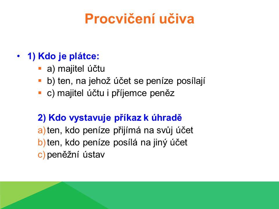 Procvičení učiva 1) Kdo je plátce:  a) majitel účtu  b) ten, na jehož účet se peníze posílají  c) majitel účtu i příjemce peněz 2) Kdo vystavuje příkaz k úhradě a)ten, kdo peníze přijímá na svůj účet b)ten, kdo peníze posílá na jiný účet c)peněžní ústav