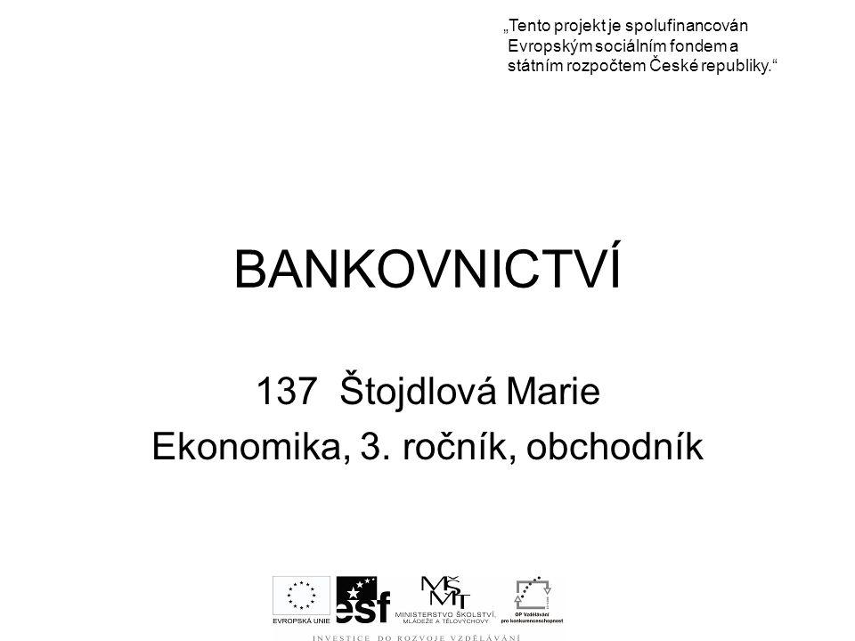 """BANKOVNICTVÍ 137 Štojdlová Marie Ekonomika, 3. ročník, obchodník """"Tento projekt je spolufinancován Evropským sociálním fondem a státním rozpočtem Česk"""