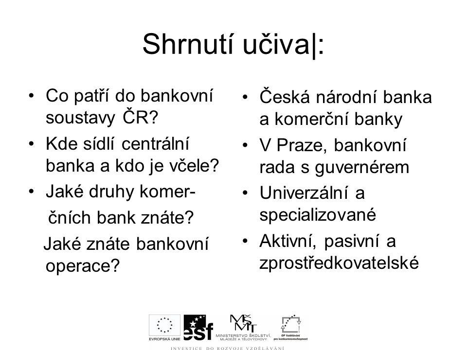 Shrnutí učiva|: Co patří do bankovní soustavy ČR? Kde sídlí centrální banka a kdo je včele? Jaké druhy komer- čních bank znáte? Jaké znáte bankovní op