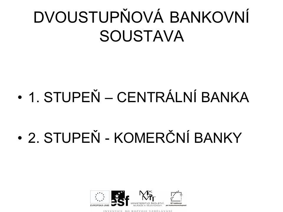 DVOUSTUPŇOVÁ BANKOVNÍ SOUSTAVA 1. STUPEŇ – CENTRÁLNÍ BANKA 2. STUPEŇ - KOMERČNÍ BANKY