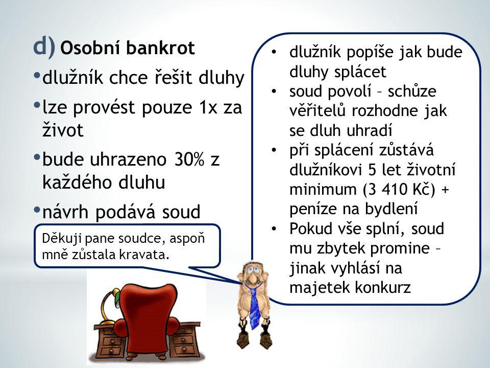 d) Osobní bankrot dlužník chce řešit dluhy lze provést pouze 1x za život bude uhrazeno 30% z každého dluhu návrh podává soud dlužník popíše jak bude dluhy splácet soud povolí – schůze věřitelů rozhodne jak se dluh uhradí při splácení zůstává dlužníkovi 5 let životní minimum (3 410 Kč) + peníze na bydlení Pokud vše splní, soud mu zbytek promine – jinak vyhlásí na majetek konkurz Děkuji pane soudce, aspoň mně zůstala kravata.