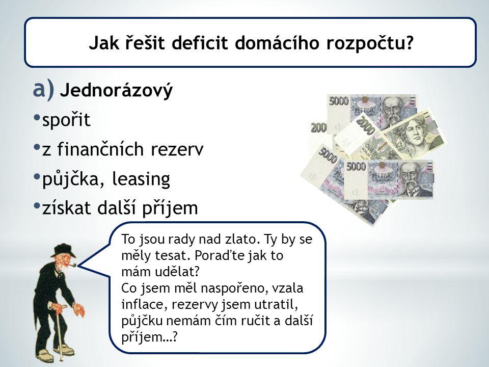 a) Jednorázový spořit z finančních rezerv půjčka, leasing získat další příjem Jak řešit deficit domácího rozpočtu.