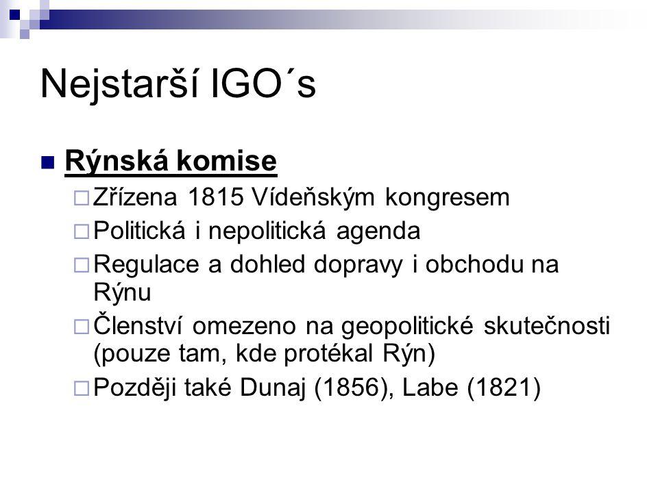 Nejstarší IGO´s Rýnská komise  Zřízena 1815 Vídeňským kongresem  Politická i nepolitická agenda  Regulace a dohled dopravy i obchodu na Rýnu  Členství omezeno na geopolitické skutečnosti (pouze tam, kde protékal Rýn)  Později také Dunaj (1856), Labe (1821)
