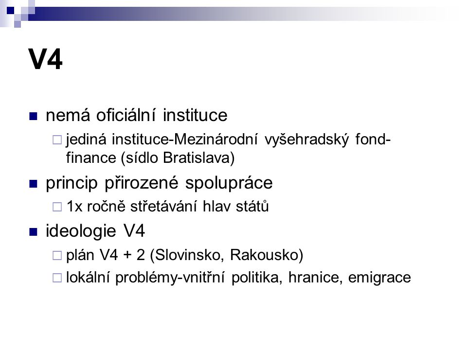 V4 nemá oficiální instituce  jediná instituce-Mezinárodní vyšehradský fond- finance (sídlo Bratislava) princip přirozené spolupráce  1x ročně střetávání hlav států ideologie V4  plán V4 + 2 (Slovinsko, Rakousko)  lokální problémy-vnitřní politika, hranice, emigrace