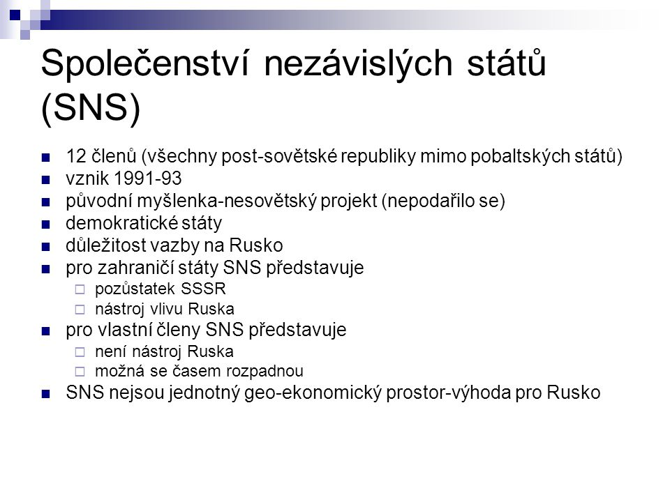 Společenství nezávislých států (SNS) 12 členů (všechny post-sovětské republiky mimo pobaltských států) vznik 1991-93 původní myšlenka-nesovětský projekt (nepodařilo se) demokratické státy důležitost vazby na Rusko pro zahraničí státy SNS představuje  pozůstatek SSSR  nástroj vlivu Ruska pro vlastní členy SNS představuje  není nástroj Ruska  možná se časem rozpadnou SNS nejsou jednotný geo-ekonomický prostor-výhoda pro Rusko