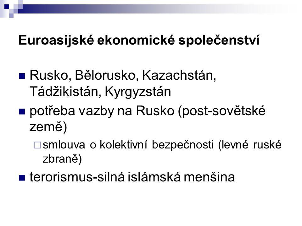 Euroasijské ekonomické společenství Rusko, Bělorusko, Kazachstán, Tádžikistán, Kyrgyzstán potřeba vazby na Rusko (post-sovětské země)  smlouva o kolektivní bezpečnosti (levné ruské zbraně) terorismus-silná islámská menšina