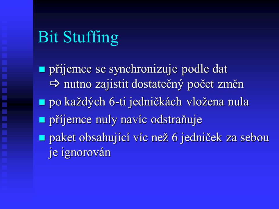 Bit Stuffing příjemce se synchronizuje podle dat  nutno zajistit dostatečný počet změn příjemce se synchronizuje podle dat  nutno zajistit dostatečný počet změn po každých 6-ti jedničkách vložena nula po každých 6-ti jedničkách vložena nula příjemce nuly navíc odstraňuje příjemce nuly navíc odstraňuje paket obsahující víc než 6 jedniček za sebou je ignorován paket obsahující víc než 6 jedniček za sebou je ignorován