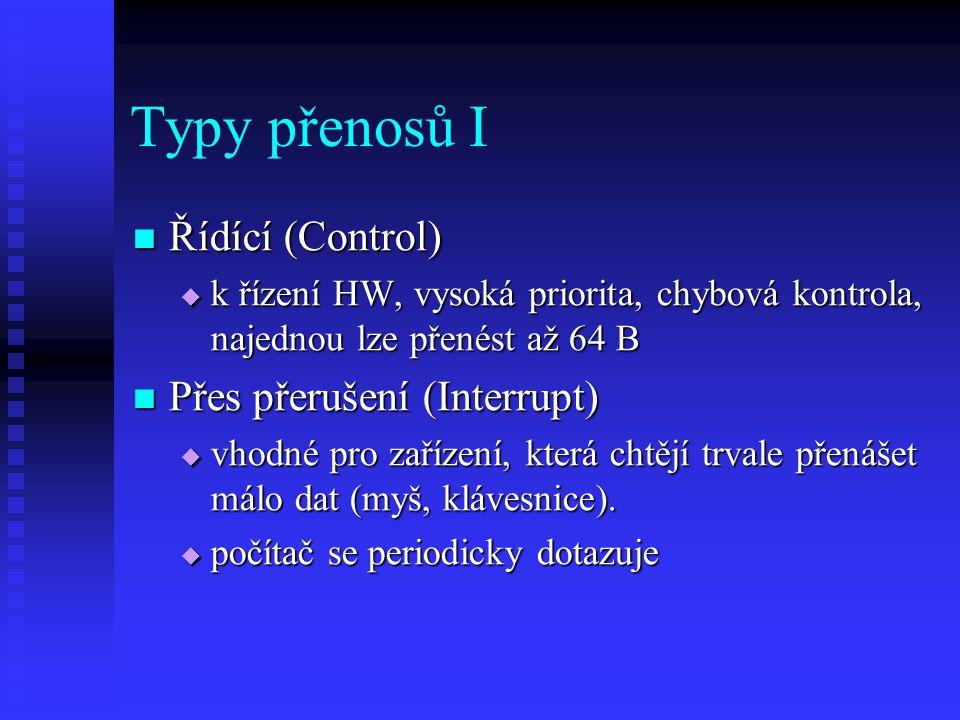 Typy přenosů I Řídící (Control) Řídící (Control)  k řízení HW, vysoká priorita, chybová kontrola, najednou lze přenést až 64 B Přes přerušení (Interrupt) Přes přerušení (Interrupt)  vhodné pro zařízení, která chtějí trvale přenášet málo dat (myš, klávesnice).