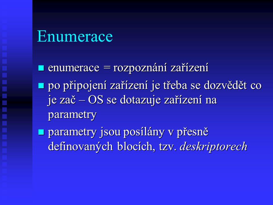 Enumerace enumerace = rozpoznání zařízení enumerace = rozpoznání zařízení po připojení zařízení je třeba se dozvědět co je zač – OS se dotazuje zařízení na parametry po připojení zařízení je třeba se dozvědět co je zač – OS se dotazuje zařízení na parametry parametry jsou posílány v přesně definovaných blocích, tzv.