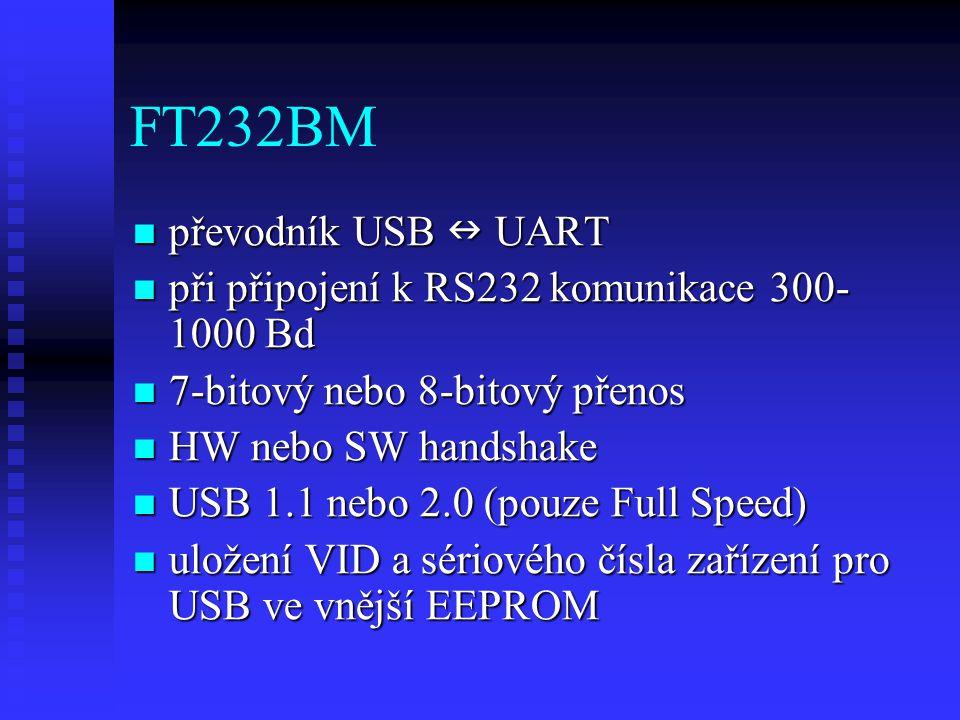 FT232BM převodník USB UART převodník USB UART při připojení k RS232 komunikace 300- 1000 Bd při připojení k RS232 komunikace 300- 1000 Bd 7-bitový nebo 8-bitový přenos 7-bitový nebo 8-bitový přenos HW nebo SW handshake HW nebo SW handshake USB 1.1 nebo 2.0 (pouze Full Speed) USB 1.1 nebo 2.0 (pouze Full Speed) uložení VID a sériového čísla zařízení pro USB ve vnější EEPROM uložení VID a sériového čísla zařízení pro USB ve vnější EEPROM