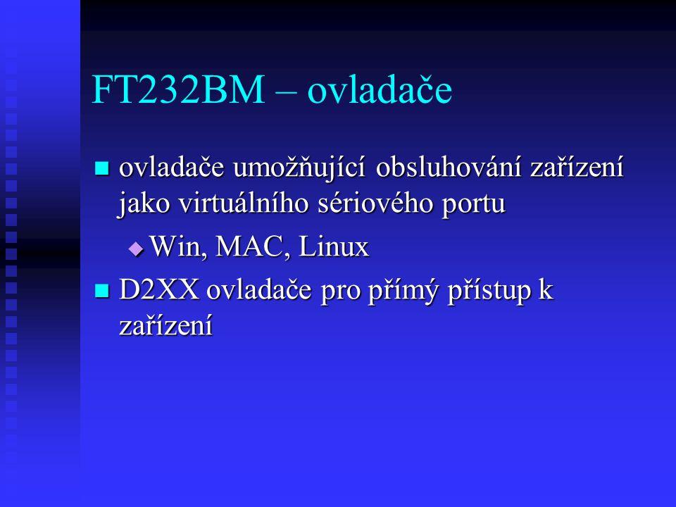 FT232BM – ovladače ovladače umožňující obsluhování zařízení jako virtuálního sériového portu ovladače umožňující obsluhování zařízení jako virtuálního sériového portu  Win, MAC, Linux D2XX ovladače pro přímý přístup k zařízení D2XX ovladače pro přímý přístup k zařízení