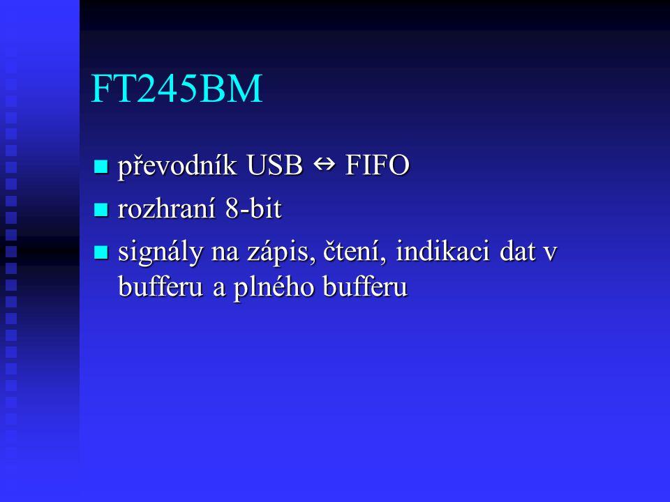 FT245BM převodník USB FIFO převodník USB FIFO rozhraní 8-bit rozhraní 8-bit signály na zápis, čtení, indikaci dat v bufferu a plného bufferu signály na zápis, čtení, indikaci dat v bufferu a plného bufferu