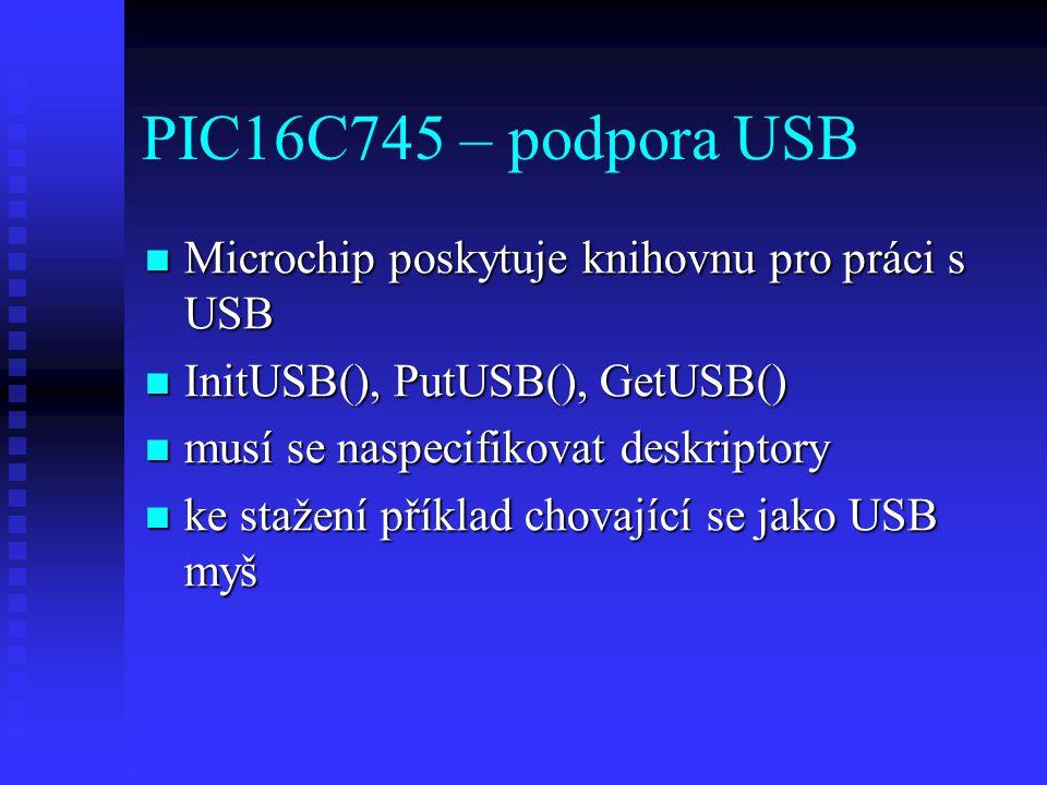 PIC16C745 – podpora USB Microchip poskytuje knihovnu pro práci s USB Microchip poskytuje knihovnu pro práci s USB InitUSB(), PutUSB(), GetUSB() InitUSB(), PutUSB(), GetUSB() musí se naspecifikovat deskriptory musí se naspecifikovat deskriptory ke stažení příklad chovající se jako USB myš ke stažení příklad chovající se jako USB myš