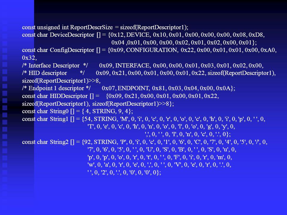 const unsigned int ReportDescrSize = sizeof(ReportDescriptor1); const char DeviceDescriptor [] = {0x12, DEVICE, 0x10, 0x01, 0x00, 0x00, 0x00, 0x08, 0xD8, 0x04,0x01, 0x00, 0x00, 0x02, 0x01, 0x02, 0x00, 0x01}; const char ConfigDescriptor [] = {0x09, CONFIGURATION, 0x22, 0x00, 0x01, 0x01, 0x00, 0xA0, 0x32, /* Interface Descriptor */ 0x09, INTERFACE, 0x00, 0x00, 0x01, 0x03, 0x01, 0x02, 0x00, /* HID descriptor */ 0x09, 0x21, 0x00, 0x01, 0x00, 0x01, 0x22, sizeof(ReportDescriptor1), sizeof(ReportDescriptor1)>>8, /* Endpoint 1 descriptor */ 0x07, ENDPOINT, 0x81, 0x03, 0x04, 0x00, 0x0A}; const char HIDDescriptor [] = {0x09, 0x21, 0x00, 0x01, 0x00, 0x01, 0x22, sizeof(ReportDescriptor1), sizeof(ReportDescriptor1)>>8}; const char String0 [] = { 4, STRING, 9, 4}; const char String1 [] = {54, STRING, M , 0, i , 0, c , 0, r , 0, o , 0, c , 0, h , 0, i , 0, p , 0, , 0, T , 0, e , 0, c , 0, h , 0, n , 0, o , 0, l , 0, o , 0, g , 0, y , 0, , , 0, , 0, I , 0, n , 0, c , 0, . , 0}; const char String2 [] = {92, STRING, P , 0, i , 0, c , 0, 1 , 0, 6 , 0, C , 0, 7 , 0, 4 , 0, 5 , 0, / , 0, 7 , 0, 6 , 0, 5 , 0, , 0, U , 0, S , 0, B , 0, , 0, S , 0, u , 0, p , 0, p , 0, o , 0, r , 0, t , 0, , 0, F , 0, i , 0, r , 0, m , 0, w , 0, a , 0, r , 0, e , 0, , , 0, , 0, V , 0, e , 0, r , 0, . , 0, , 0, 2 , 0, . , 0, 0 , 0, 0 , 0};