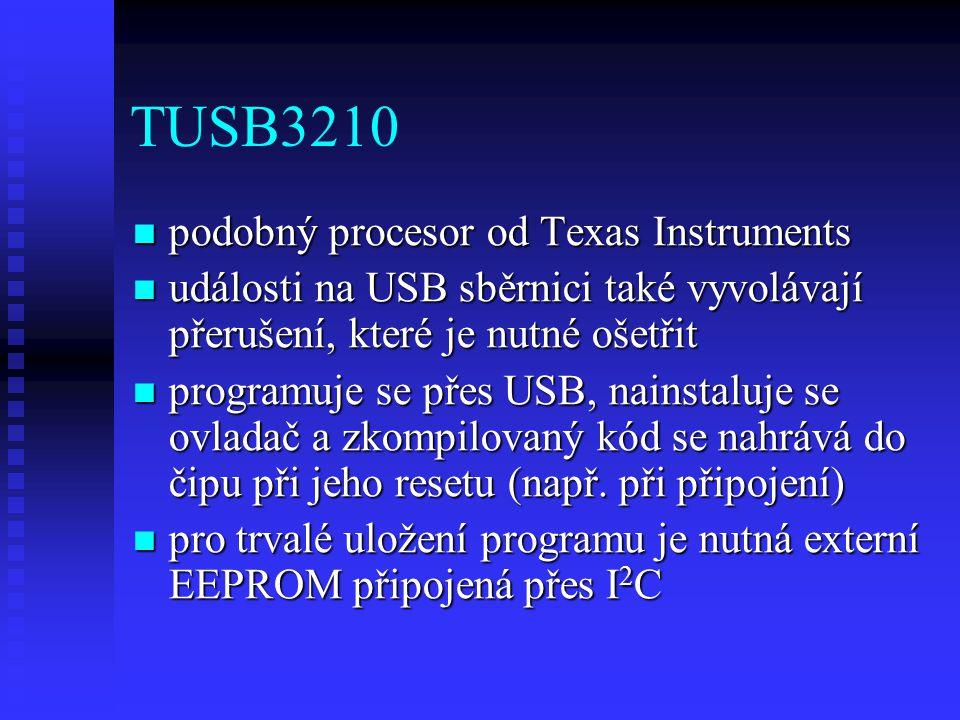 TUSB3210 podobný procesor od Texas Instruments podobný procesor od Texas Instruments události na USB sběrnici také vyvolávají přerušení, které je nutné ošetřit události na USB sběrnici také vyvolávají přerušení, které je nutné ošetřit programuje se přes USB, nainstaluje se ovladač a zkompilovaný kód se nahrává do čipu při jeho resetu (např.