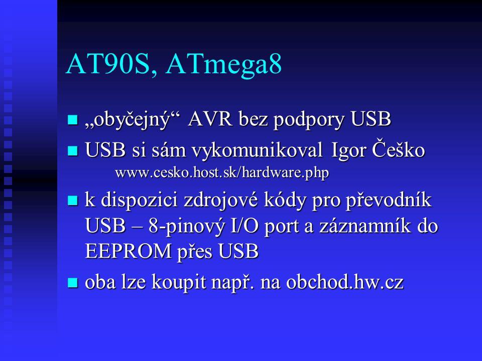 """AT90S, ATmega8 """"obyčejný AVR bez podpory USB """"obyčejný AVR bez podpory USB USB si sám vykomunikoval Igor Češko www.cesko.host.sk/hardware.php USB si sám vykomunikoval Igor Češko www.cesko.host.sk/hardware.php k dispozici zdrojové kódy pro převodník USB – 8-pinový I/O port a záznamník do EEPROM přes USB k dispozici zdrojové kódy pro převodník USB – 8-pinový I/O port a záznamník do EEPROM přes USB oba lze koupit např."""