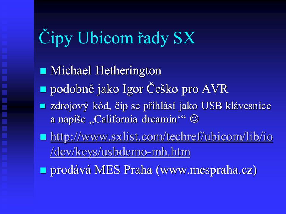 "Čipy Ubicom řady SX Michael Hetherington Michael Hetherington podobně jako Igor Češko pro AVR podobně jako Igor Češko pro AVR zdrojový kód, čip se přihlásí jako USB klávesnice a napíše ""California dreamin' zdrojový kód, čip se přihlásí jako USB klávesnice a napíše ""California dreamin' http://www.sxlist.com/techref/ubicom/lib/io /dev/keys/usbdemo-mh.htm http://www.sxlist.com/techref/ubicom/lib/io /dev/keys/usbdemo-mh.htm http://www.sxlist.com/techref/ubicom/lib/io /dev/keys/usbdemo-mh.htm http://www.sxlist.com/techref/ubicom/lib/io /dev/keys/usbdemo-mh.htm prodává MES Praha (www.mespraha.cz) prodává MES Praha (www.mespraha.cz)"
