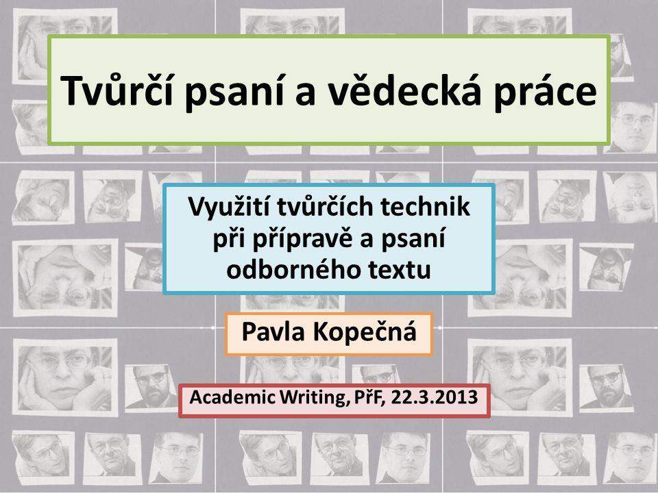 Tvůrčí psaní a vědecká práce Pavla Kopečná Academic Writing, PřF, 22.3.2013 Využití tvůrčích technik při přípravě a psaní odborného textu