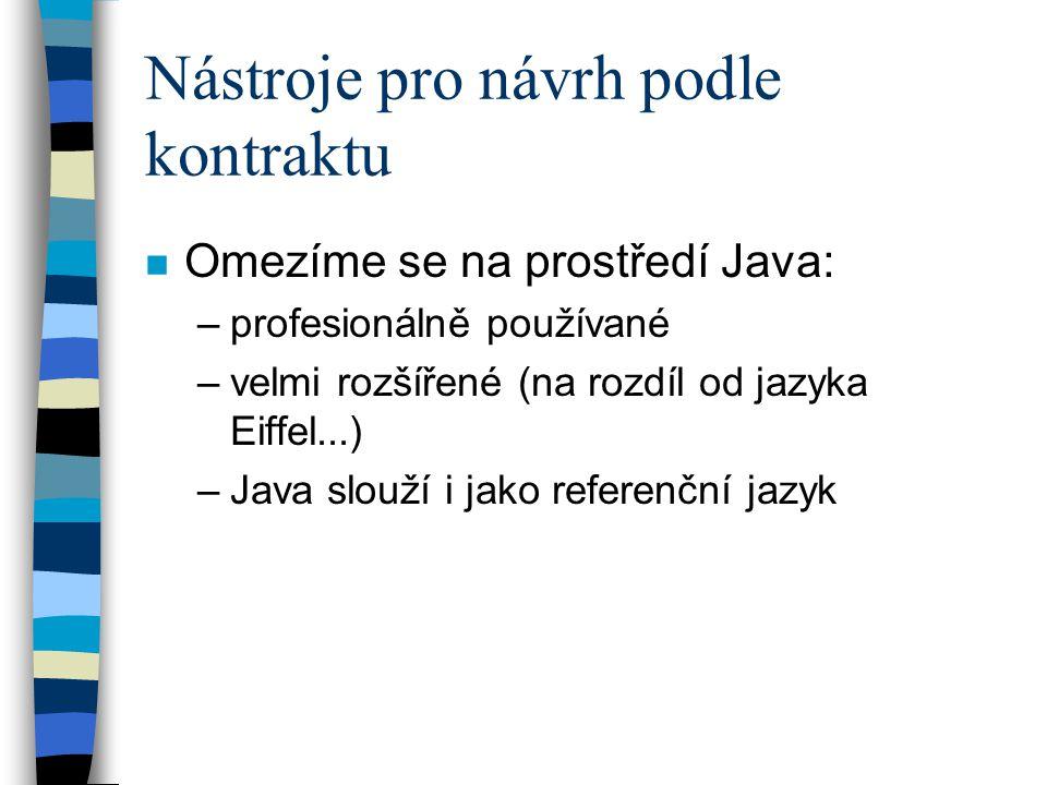 Nástroje pro návrh podle kontraktu n Omezíme se na prostředí Java: –profesionálně používané –velmi rozšířené (na rozdíl od jazyka Eiffel...) –Java slouží i jako referenční jazyk