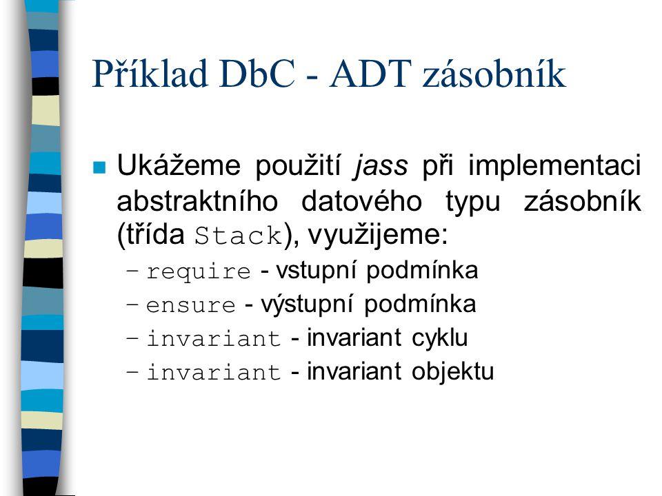 Příklad DbC - ADT zásobník Ukážeme použití jass při implementaci abstraktního datového typu zásobník (třída Stack ), využijeme: –require - vstupní podmínka –ensure - výstupní podmínka –invariant - invariant cyklu –invariant - invariant objektu