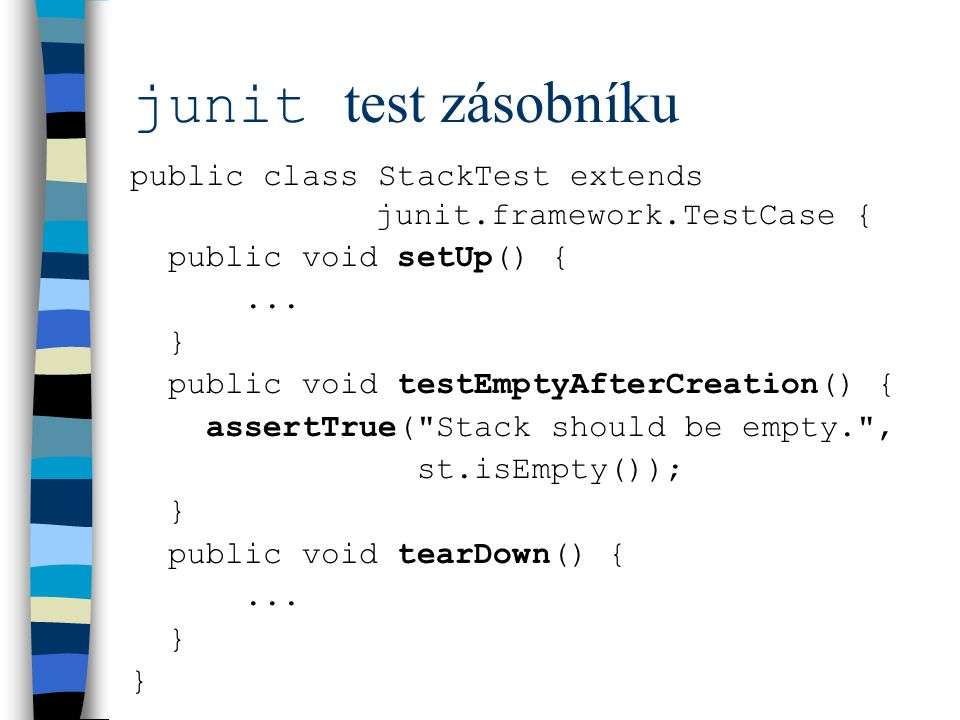 junit test zásobníku public class StackTest extends junit.framework.TestCase { public void setUp() {...