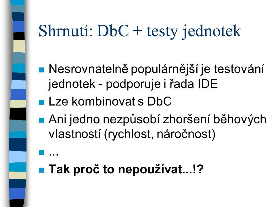 Shrnutí: DbC + testy jednotek n Nesrovnatelně populárnější je testování jednotek - podporuje i řada IDE n Lze kombinovat s DbC n Ani jedno nezpůsobí zhoršení běhových vlastností (rychlost, náročnost) n...