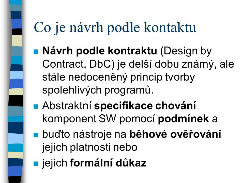 Co je návrh podle kontaktu n Návrh podle kontraktu (Design by Contract, DbC) je delší dobu známý, ale stále nedoceněný princip tvorby spolehlivých programů.