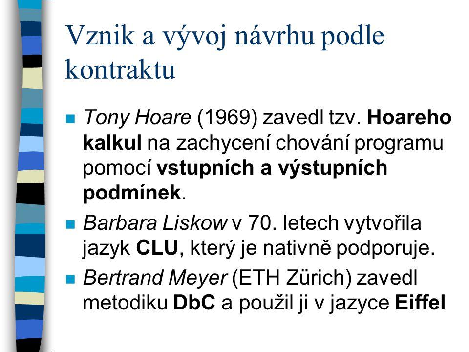 Vznik a vývoj návrhu podle kontraktu n Tony Hoare (1969) zavedl tzv. Hoareho kalkul na zachycení chování programu pomocí vstupních a výstupních podmín