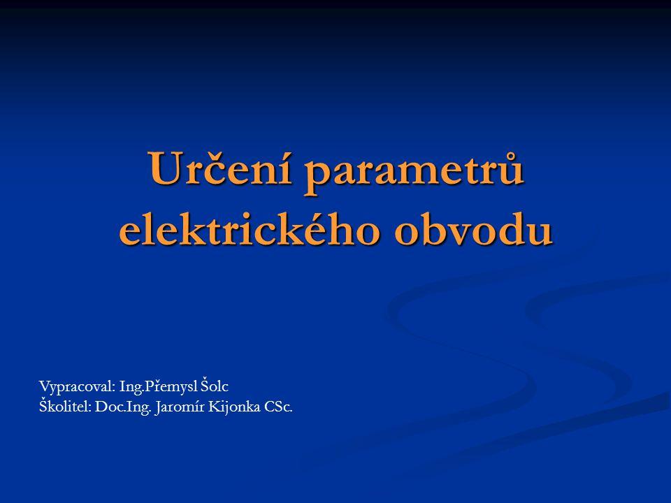 Určení parametrů elektrického obvodu Vypracoval: Ing.Přemysl Šolc Školitel: Doc.Ing. Jaromír Kijonka CSc.