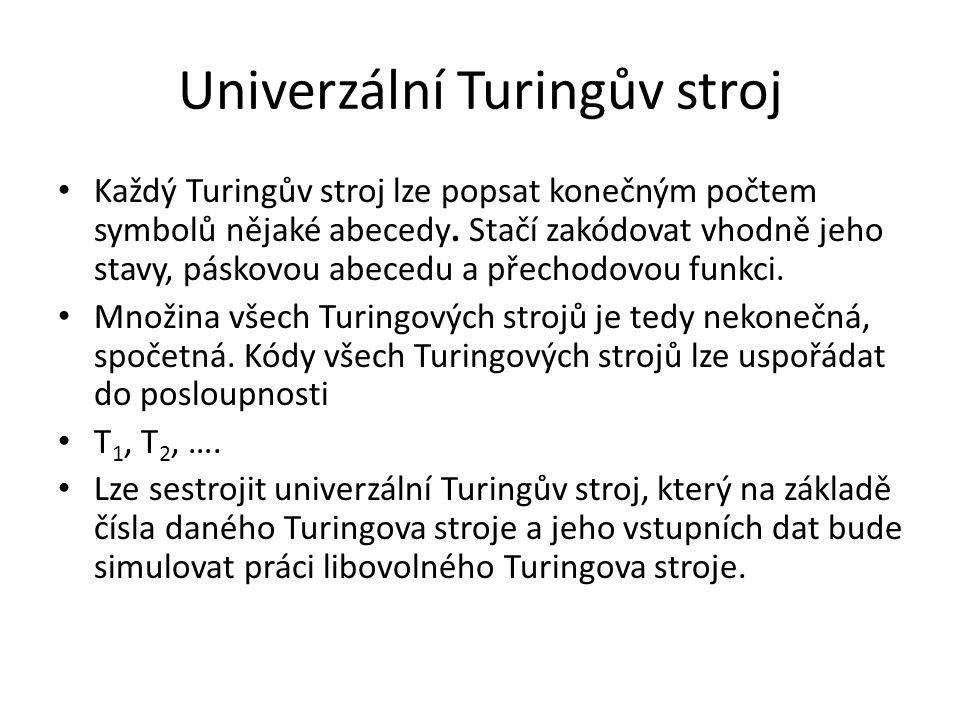 Univerzální Turingův stroj Každý Turingův stroj lze popsat konečným počtem symbolů nějaké abecedy. Stačí zakódovat vhodně jeho stavy, páskovou abecedu