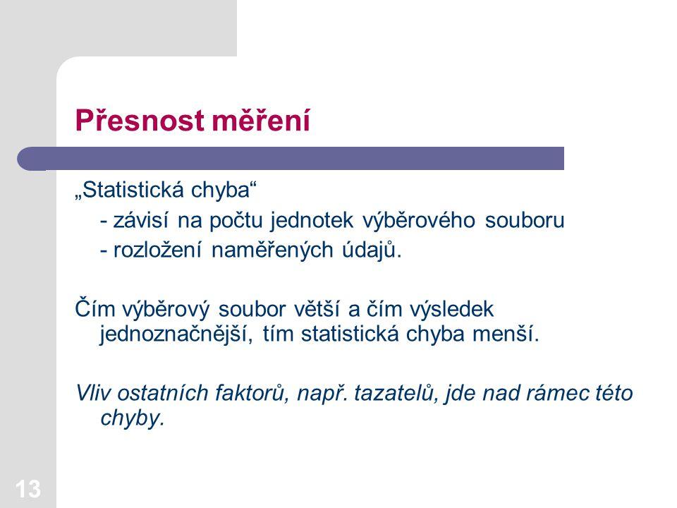 """13 Přesnost měření """"Statistická chyba"""" - závisí na počtu jednotek výběrového souboru - rozložení naměřených údajů. Čím výběrový soubor větší a čím výs"""