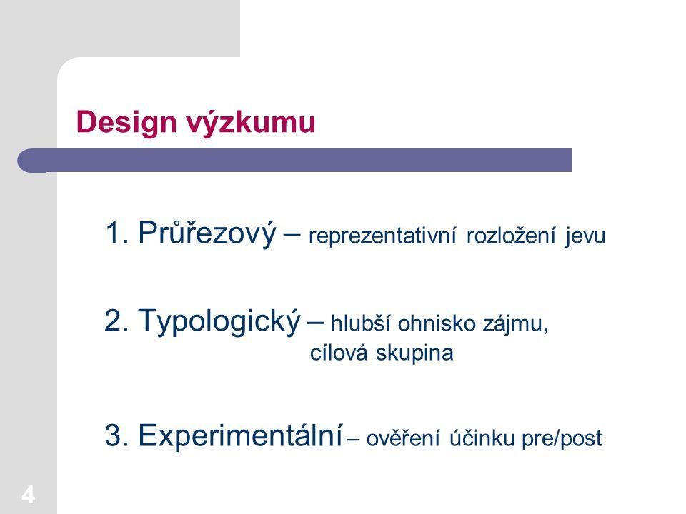 4 Design výzkumu 1. Průřezový – reprezentativní rozložení jevu 2. Typologický – hlubší ohnisko zájmu, cílová skupina 3. Experimentální – ověření účink