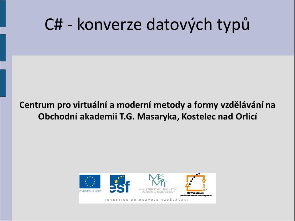 C# - konverze datových typů Centrum pro virtuální a moderní metody a formy vzdělávání na Obchodní akademii T.G. Masaryka, Kostelec nad Orlicí