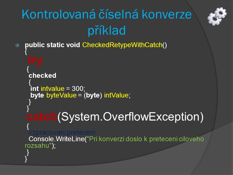 Kontrolovaná číselná konverze příklad  public static void CheckedRetypeWithCatch() { try { checked { int intvalue = 300; byte byteValue = (byte) intValue; } } catch(System.OverflowException) { //zpracovani preteceni Console.WriteLine( Pri konverzi doslo k preteceni ciloveho rozsahu ); } }