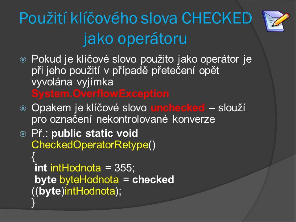 Použití klíčového slova CHECKED jako operátoru  Pokud je klíčové slovo použito jako operátor je při jeho použití v případě přetečení opět vyvolána vyjímka System.OverflowException  Opakem je klíčové slovo unchecked – slouží pro označení nekontrolované konverze  Př.: public static void CheckedOperatorRetype() { int intHodnota = 355; byte byteHodnota = checked ((byte)intHodnota); }