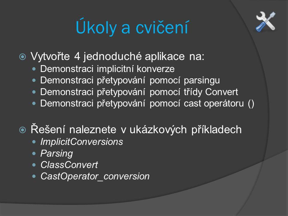 Úkoly a cvičení  Vytvořte 4 jednoduché aplikace na: Demonstraci implicitní konverze Demonstraci přetypování pomocí parsingu Demonstraci přetypování pomocí třídy Convert Demonstraci přetypování pomocí cast operátoru ()  Řešení naleznete v ukázkových příkladech ImplicitConversions Parsing ClassConvert CastOperator_conversion