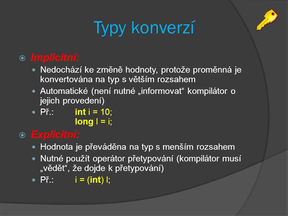 """Typy konverzí  Implicitní: Nedochází ke změně hodnoty, protože proměnná je konvertována na typ s větším rozsahem Automatické (není nutné """"informovat kompilátor o jejich provedení) Př.: int i = 10; long l = i;  Explicitní: Hodnota je převáděna na typ s menším rozsahem Nutné použít operátor přetypování (kompilátor musí """"vědět , že dojde k přetypování) Př.:i = (int) l;"""