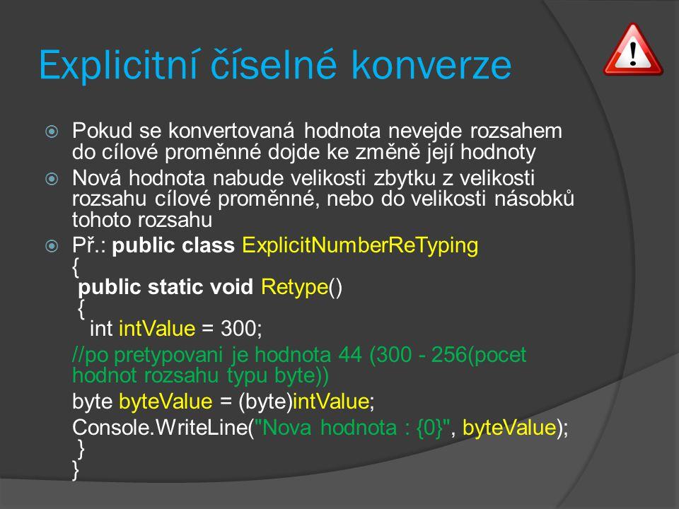Explicitní číselné konverze  Pokud se konvertovaná hodnota nevejde rozsahem do cílové proměnné dojde ke změně její hodnoty  Nová hodnota nabude velikosti zbytku z velikosti rozsahu cílové proměnné, nebo do velikosti násobků tohoto rozsahu  Př.: public class ExplicitNumberReTyping { public static void Retype() { int intValue = 300; //po pretypovani je hodnota 44 (300 - 256(pocet hodnot rozsahu typu byte)) byte byteValue = (byte)intValue; Console.WriteLine( Nova hodnota : {0} , byteValue); } }