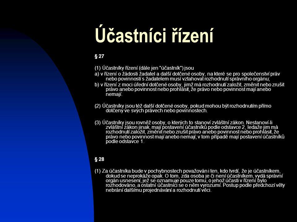 Účastníci řízení § 27 (1) Účastníky řízení (dále jen účastník ) jsou a) v řízení o žádosti žadatel a další dotčené osoby, na které se pro společenství práv nebo povinností s žadatelem musí vztahovat rozhodnutí správního orgánu; b) v řízení z moci úřední dotčené osoby, jimž má rozhodnutí založit, změnit nebo zrušit právo anebo povinnost nebo prohlásit, že právo nebo povinnost mají anebo nemají.