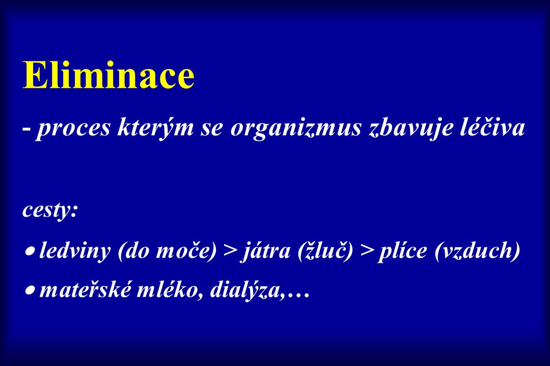 Eliminace - proces kterým se organizmus zbavuje léčiva cesty:  ledviny (do moče) > játra (žluč) > plíce (vzduch)  mateřské mléko, dialýza,…