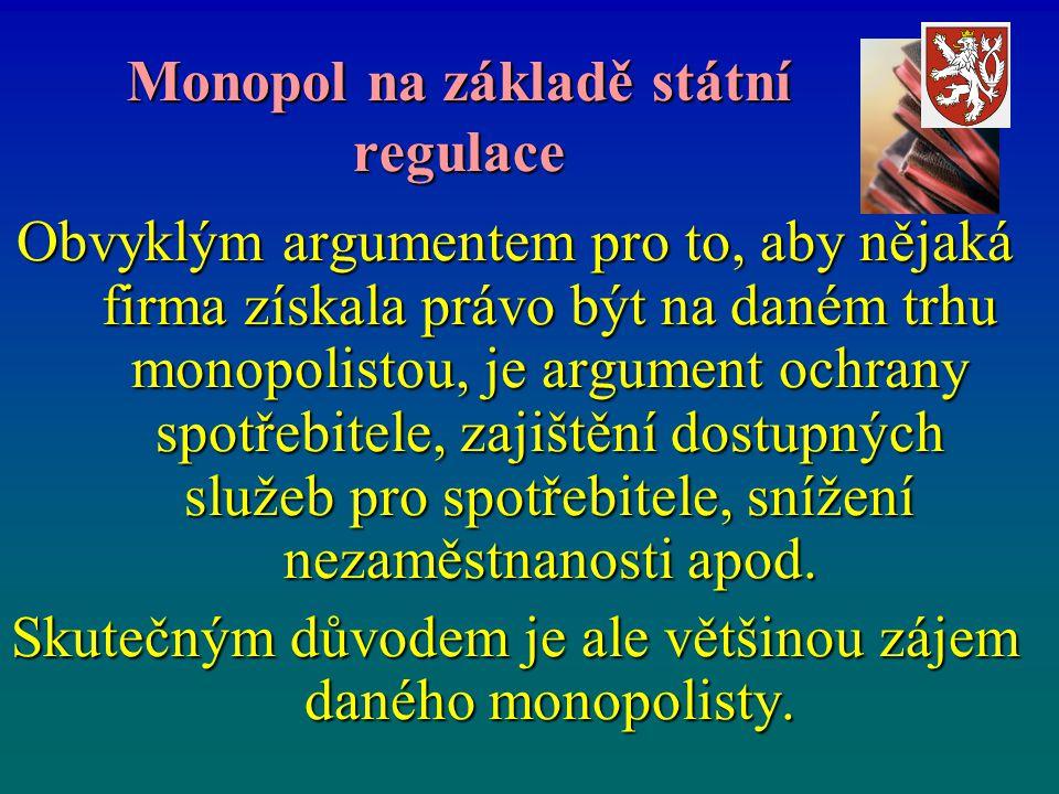 Monopol na základě státní regulace Obvyklým argumentem pro to, aby nějaká firma získala právo být na daném trhu monopolistou, je argument ochrany spotřebitele, zajištění dostupných služeb pro spotřebitele, snížení nezaměstnanosti apod.