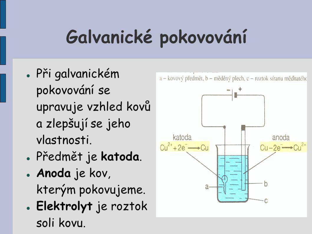 Galvanické pokovování Při galvanickém pokovování se upravuje vzhled kovů a zlepšují se jeho vlastnosti. Předmět je katoda. Anoda je kov, kterým pokovu