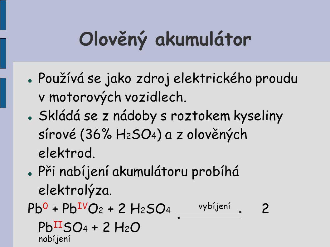 Olověný akumulátor Používá se jako zdroj elektrického proudu v motorových vozidlech. Skládá se z nádoby s roztokem kyseliny sírové (36% H 2 SO 4 ) a z