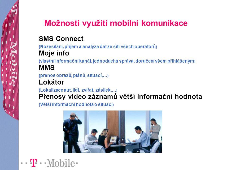 Možnosti využití mobilní komunikace SMS Connect (Rozesílání, příjem a analýza dat ze sítí všech operátorů ) Moje info (vlastní informační kanál, jednoduchá správa, doručení všem přihlášeným ) MMS (přenos obrazů, plánů, situací,… ) Lokátor (Lokalizace aut, lidí, zvířat, zásilek,… ) Přenosy video záznamů větší informační hodnota (Větší informační hodnota o situaci )